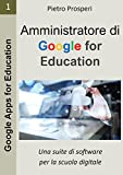 Amministratore di Google for Education: Una suite di software per la scuola digitale (Google Apps for Education Vol. 1)
