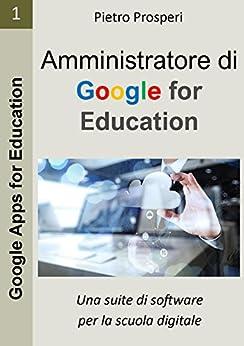 Amministratore di Google for Education: Una suite di software per la scuola digitale (Google Apps for Education Vol. 1) di [Prosperi, Pietro]