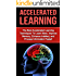 Accelerated Learning: The Best Accelerated Learning Techniques to Learn More, Improve Memory, Enhance Intellect and Process Information Faster (accelerated ... reading, brain training) (English Edition)
