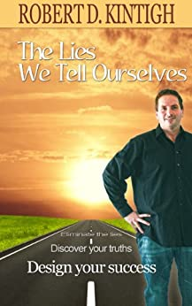 The Lies We Tell Ourselves - Eliminate the Lies, Discover Your Truths, Design Your Success by [Kintigh, Robert]