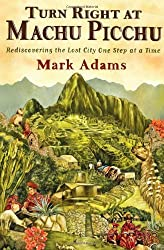 Turn Right at Machu Picchu: Rediscovering the Lost City One Step at a Time by Mark Adams (2011-06-30)