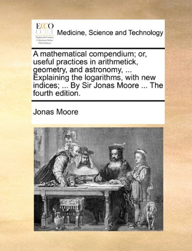 A mathematical compendium; or, useful practices in arithmetick, geometry, and astronomy, ... Explaining the logarithms, with new indices; ... By Sir Jonas Moore ... The fourth edition.