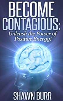 Become Contagious: Unleash the Power of Positive Energy! (Lifestyle Transformation Series Book 1) by [Burr, Shawn]