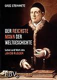 Der reichste Mann der Weltgeschichte: Leben und Werk des Jakob Fugger