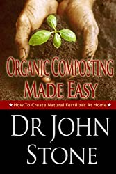 Organic: Composting: Made Easy: How To Create Natural Fertilizer At Home (Fertilizer Plants, Do It Yourself, Guide, Urbane Gardening, Herb,Fertilizer Nitrogen) ... Fertilizer Plants Book 3) (English Edition)