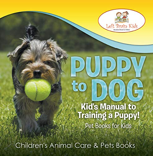 Puppy To Dog: Kid's Manual To Training A Puppy! Pet Books For Kids - Children's Animal Care & Pets Books por Left Brain Kids