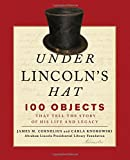 Under Lincoln's Hat: The Story of the Man and His Presidency Told Through 100 Objects (Abraham Lincoln President/Soct)
