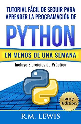 Python: Tutorial Fácil de Seguir Para Aprender la Programación de Python en Menos de una Semana: Con Ejercicios de Práctica