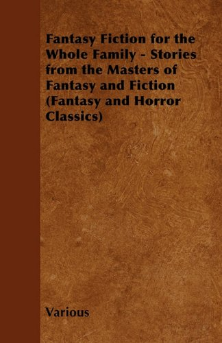 Fantasy Fiction for the Whole Family - Stories from the Masters of Fantasy and Fiction (Fantasy and Horror Classics)