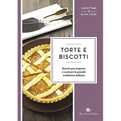 Torte E Biscotti. Ricette Per Scoprire E Cucinare La Grande Tradizione Italiana
