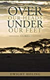 Over Our Heads Under Our Feet: Stories by Dwight Holing