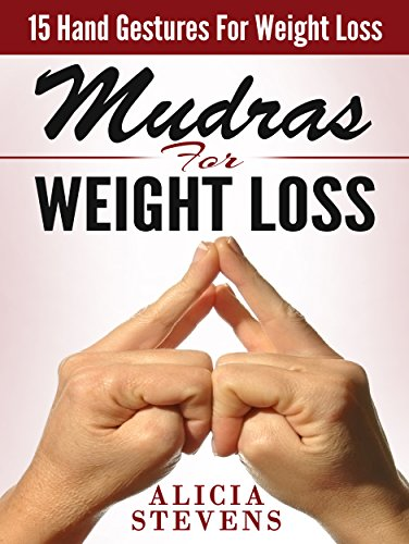 Mudras: Mudras For Weight Loss: 15 Easy Hand Gestures For Easy Weight Loss (Mudras, Mudras For Beginners, Mudras For Weight Loss) (English Edition) por Alicia Stevens