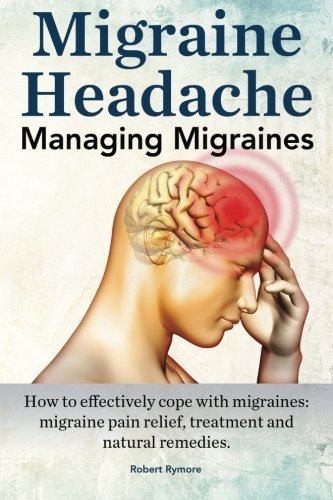 Migraine Headache. Managing Migraines. How to effectively cope with migraines: migraine pain relief, treatment and natural remedies. by Robert Rymore (2015-08-03)