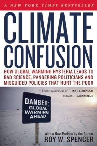 Climate Confusion: How Global Warming Hysteria Leads to Bad Science, Pandering Politicians and Misguided Policies That Hurt the Poor -