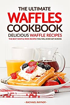 ... Waffle Recipes: The Best Waffle Iron Recipes You Will Ever Get Across