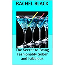 The Secret to Being Fashionably Sober and Fabulous: 'Then and Now' tales as Sobriety Evolves as a Lifestyle Choice (Sober is the New Black) (English Edition)