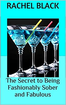 The Secret to Being Fashionably Sober and Fabulous: 'Then and Now' tales as Sobriety Evolves as a Lifestyle Choice (Sober is the New Black) by [Black, Rachel]