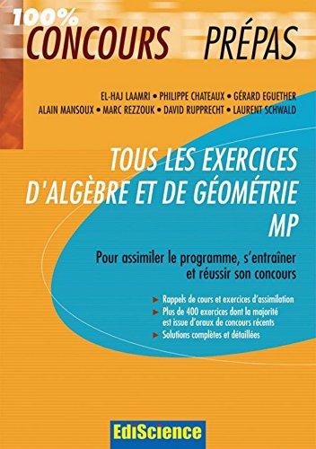 Tous les exercices d'Algèbre et de Géométrie MP : Pour assimiler le programme, s'entraîner et réussir son concours (Les exercices de mathématiques t. 1)