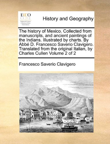 The history of Mexico. Collected from manuscripts, and ancient paintings of the Indians. Illustrated by charts. By Abbé D. Francesco Saverio ... Italian, by Charles Cullen  Volume 2 of 2