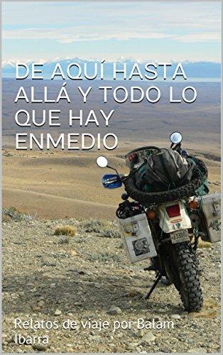 DE AQUÍ HASTA ALLÁ Y TODO LO QUE HAY ENMEDIO: Relatos de viaje por Balam Ibarra por Balam Ibarra