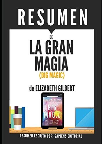 Resumen de La Gran Magia (Big Magic), de Elizabeth Gilbert: Una vida creativa más allá del miedo por Sapiens Editorial