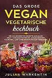 Das Große Vegan Vegetarische Kochbuch: Die 222 Leckersten Rezepte aus aller Welt - von Asiatischer bis Jamaikanischer Küche inkl. Low Carb Ernährung zum abnehmen