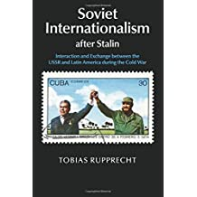 Soviet Internationalism after Stalin: Interaction and Exchange between the USSR and Latin America during the Cold War