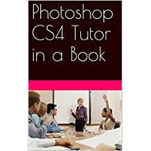 Photoshop CS4 Tutor in a Book: Easy step by step instructions to help you learn and understand the wonderful application called Photoshop