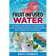 Fruit Infused Water: 50+ Original Fruit Infused SPA Water Recipes to Revolutionize Your Health, Cleanse Your Body and (if desired) Start Losing Weight ... Alkaline Diet Book 1) (English Edition)