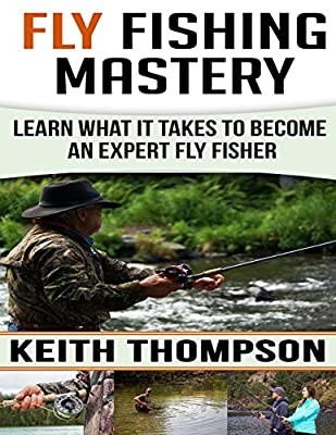 Fly Fishing Mastery: Learn What It Takes To Become An Expert Fly Fisher from CreateSpace Independent Publishing Platform