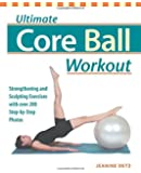 Ultimate Core Ball Workout: Strengthening and Sculpting Exercises with Over 200 Step-by-Step Photos