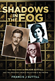 Shadows in the Fog: The True Story of Major Suttill and the Prosper French Resistance Network