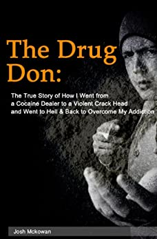 The Drug Don: The True Story of How I Went from a Cocaine Dealer to a Violent Crack Head and Went to Hell & Back to Overcome My Addiction by [McKowan, Josh]