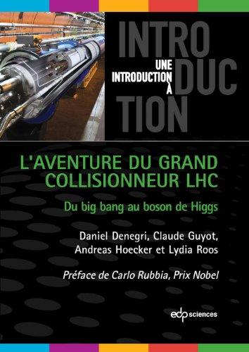 L'aventure du Grand Collisionneur LHC: du big bang au boson de higgs