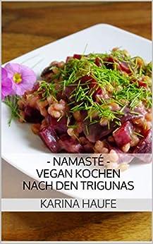 - Namasté - Vegan Kochen nach den Trigunas: Yogische Ernährung im Alltag (German Edition) by [Haufe, Karina]