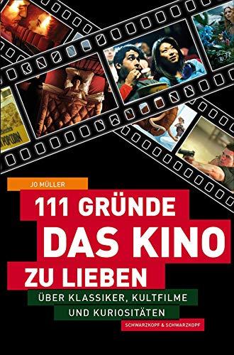 111 Gründe, das Kino zu lieben: Über Klassiker, Kultfilme und Kuriositäten