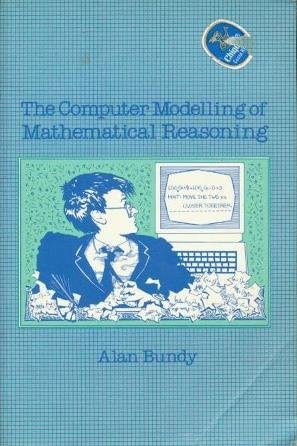 The Computer Modelling of Mathematical Reasoning by Alan Bundy (1983-12-01)