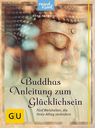 Buddhas Anleitung zum Glücklichsein: Fünf Weisheiten, die Ihren Alltag verändern (GU Mind & Soul Textratgeber)