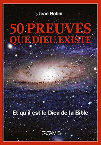 50 preuves que Dieu existe : Et qu'il est le Dieu de la Bible