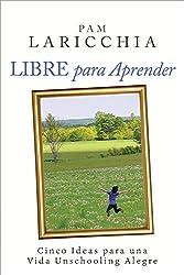 Libre para Aprender: Cinco Ideas para una Vida Unschooling Alegre (Spanish Edition)
