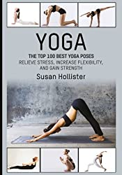 Yoga: The Top 100 Best Yoga Poses: Relieve Stress, Increase Flexibility, and Gain Strength (Yoga Postures Poses Exercises Techniques and Guide For Healing Stretching Strengthening and Stress Relief)