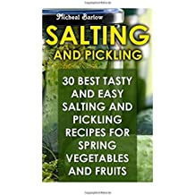 Salting and Pickling: 30 Best Tasty and Easy Salting and Pickling Recipes For Spring Vegetables And Fruits