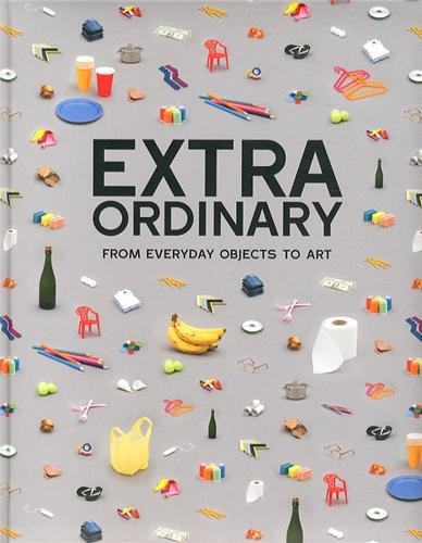 Extraordinary : From everyday objects to art par -