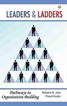 Leaders & Ladders: Pathways to Organisation Building by [Jain, Rakesh K., Gupta, Preeti]