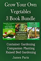 Grow Your Own Vegetables: 3 Book Bundle: Container Gardening, Raised Bed Gardening, Companion Planting by James Paris (2014-05-07)