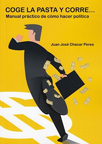 COGE LA PASTA Y CORRE...: (Manual práctico de cómo hacer política)