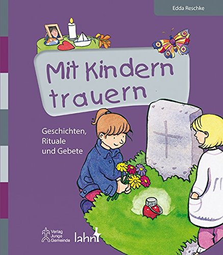 Mit Kindern trauern: Geschichten, Rituale und Gebete