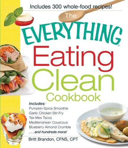 The Everything Eating Clean Cookbook: Includes - Pumpkin Spice Smoothie, Garlic Chicken Stir-Fry, Tex-Mex Tacos, Mediterranean Couscous, Blueberry ... hundreds more! (Everything Series) by Britt Brandon CFNS CPT (2011-12-15)