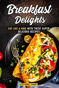 Breakfast Delights: Eat Like a King with These Super Delicious Recipes by [Sharp, Stephanie]