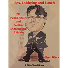 Lies, Lobbying and Lunch: PR, Public Affairs and Political Engagement: A Guide (Bite-Sized Business Books Book 24) (English Edition)